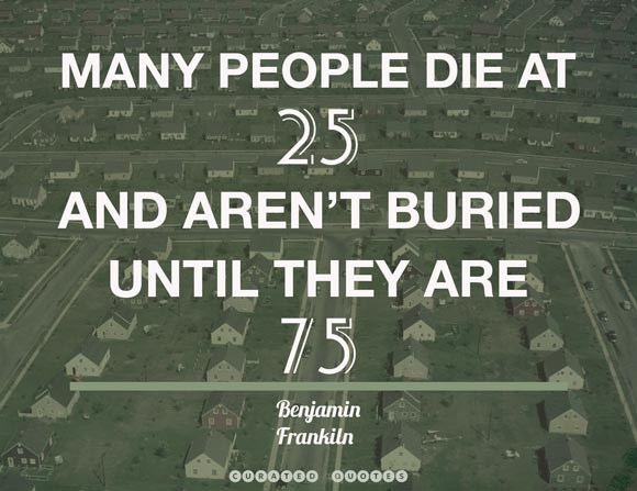 Many people die at 25, and aren't buried until 75.