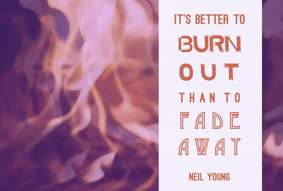 Better to burn out than fade away