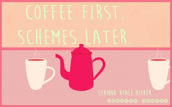 Coffee first, schemes later.